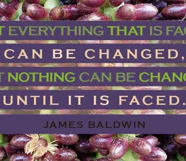 "To Be Happy - ""Not everything that is faced can be changed, but nothing can be changed until it is faced."" James Baldwin"