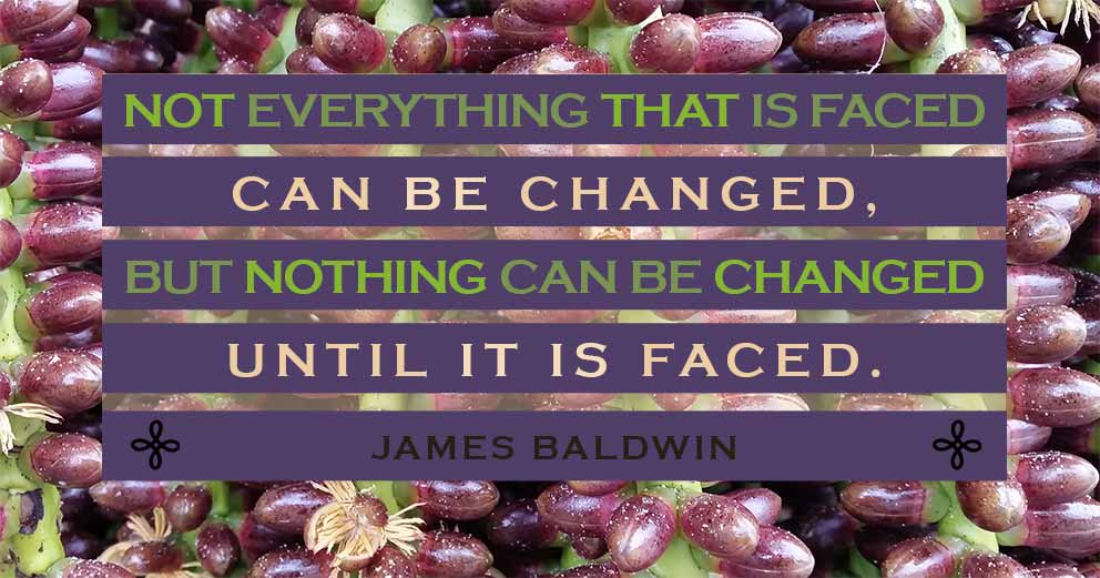 """To Be Happy - """"Not everything that is faced can be changed, but nothing can be changed until it is faced."""" James Baldwin"""