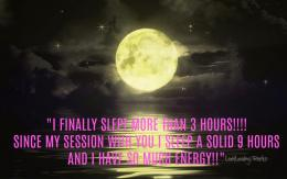 It is awful when you can not sleep, it is awful when you can not function or worse you have learned to adapt and function on little to no sleep. Sleep is when the body regenerates cells, restores and rejuvenates, grows muscle, repairs tissue, and is able to synthesize hormones. It is required for survival. One of the most regular things that clients talk about is that after a session they truly sleep deeper and better then ever before. Every session and every client is different and processes things differently there for results do vary.