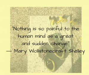 "Quote from Mary Wollstonecraft Shelley: ""Nothing is so painful to the human mind as a great and sudden change."""