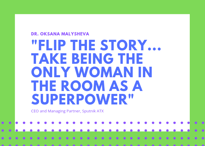 Quote from Dr. Oksana Malysheva: Flip the story...take being the only woman in the room as a superpower