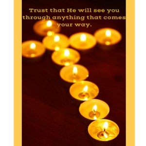 Trust that He will see you through no matter what comes your way