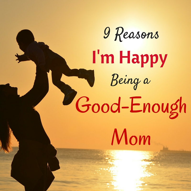 9 Reason I'm Happy Being a Good Enough Mom