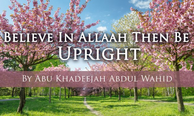 Believe In Allaah Then Be Upright| Abu Khadeejah Abdul Wahid| LearnAboutIslam