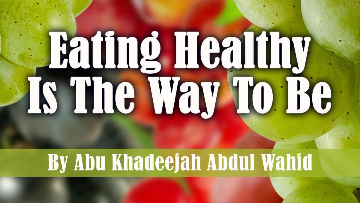 Eating Healthy Is The Way To Be | Abu Khadeejah Abdul Wahid
