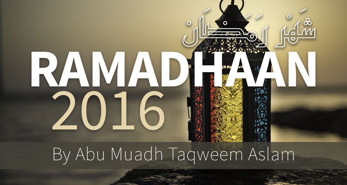 Ramadhaan 2016 – Blessing, Rules, Regulations, Fiqh – Short Study Course by Abu Muadh Taqweem Aslam
