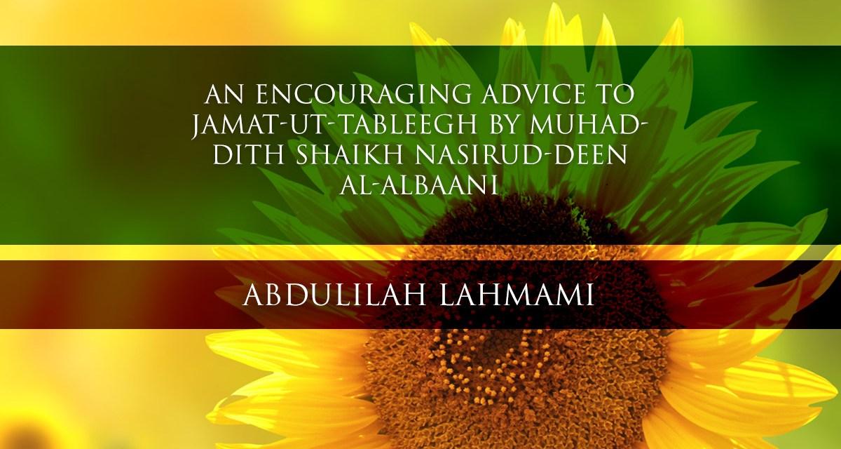 An Encouraging Advice to Jamat-ut-Tableegh by Muhaddith Shaikh Nasirud-Deen al-Albaani  | Abdulilah Lahmami