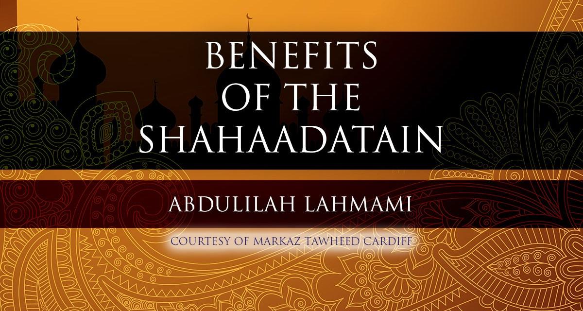 Benefits of the Shahaadatain – Abdulilah Lahmami | Cardiff