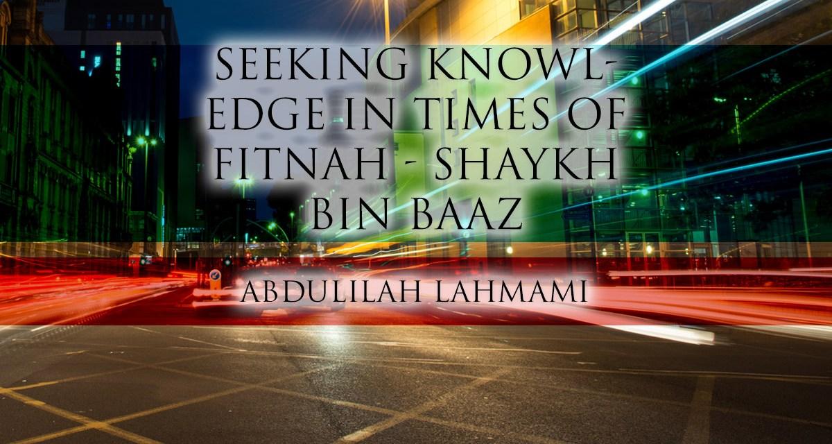 Seeking Knowledge in Times of Fitnah – Shaykh Bin Baaz | Abdulilah Lahmami