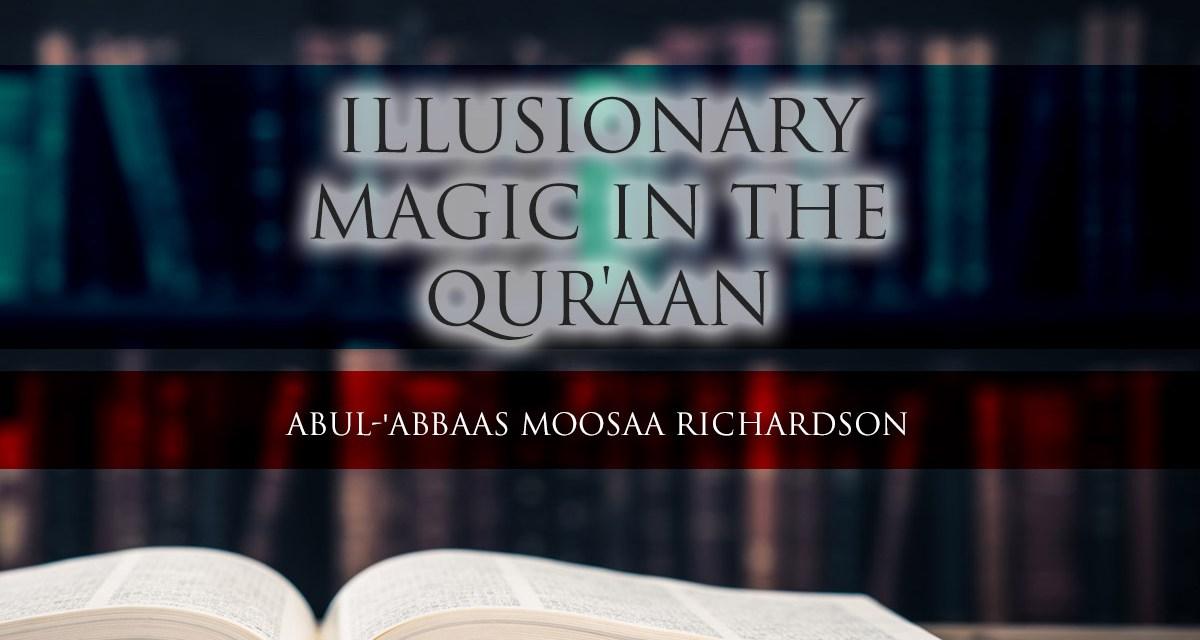 Illusionary Magic in the Qur'aan – Abul-'Abbaas Moosaa Richardson