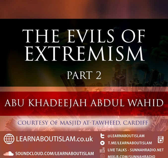 The Evils Of Extremism – Part 2|Abu Khadeejah Abdul Wahid| Cardiff