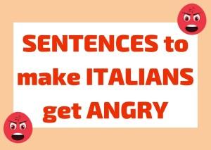 Sentences that make Italians angry