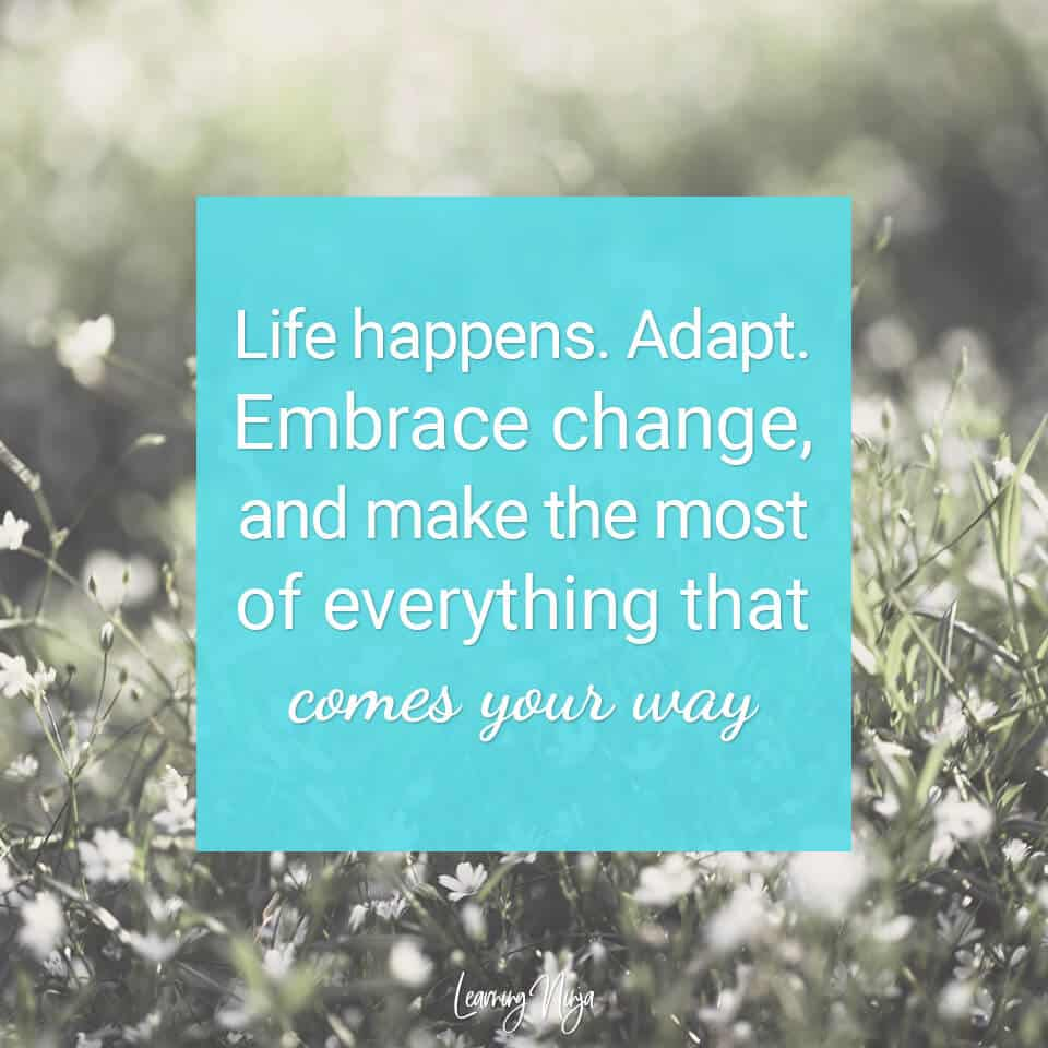 Motivational Messages: Life happens. Adapt. Embrace change, and make the most of everything that comes your way.