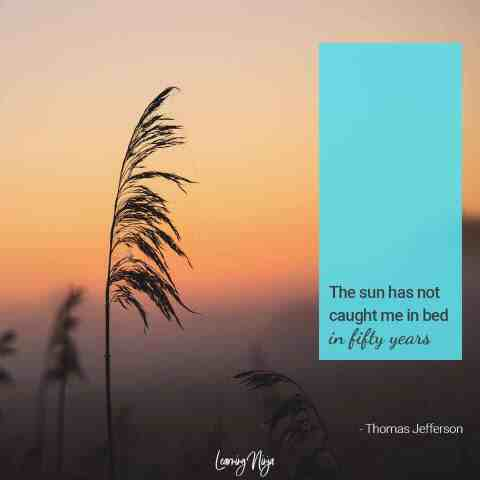 """""""The sun has not caught me in bed in fifty years."""" – Thomas Jefferson"""