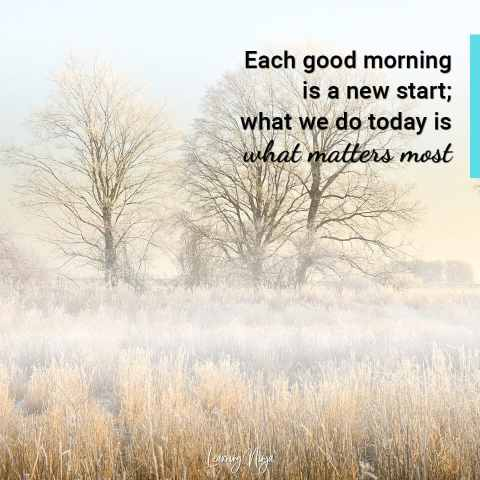 """""""Each good morning is a new start; what we do today is what matters most."""""""