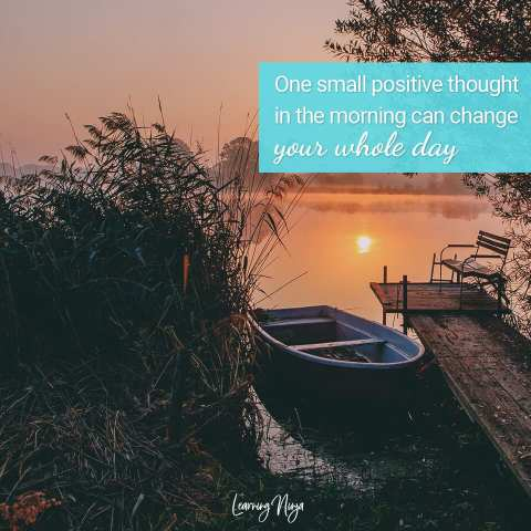 One small positive thought in the morning can change your whole day - Morning Quotes