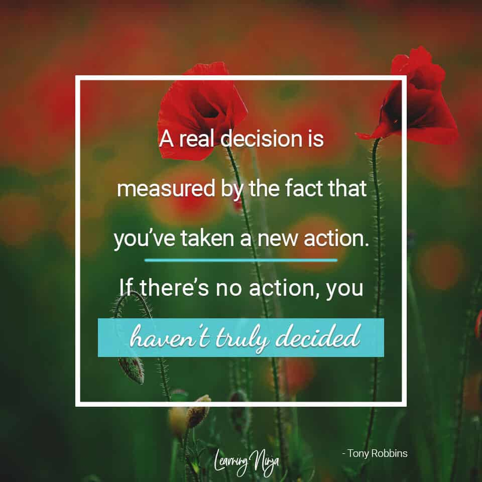 Mindset Ninja Quotes: A real decision is measured by the fact that you've taken a new action. If there's no action, you haven't truly decided -  Tony Robbins