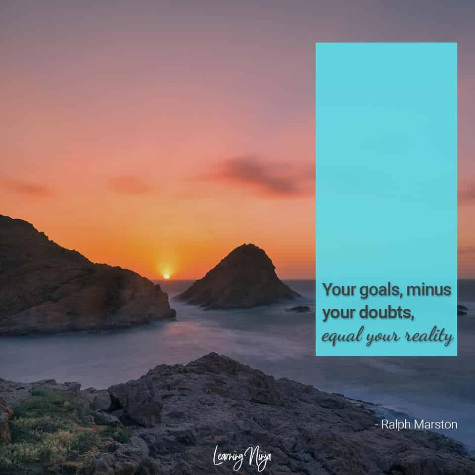 Ninja Mindset: Your goals, minus your doubts, equal your reality - Ralph Marston