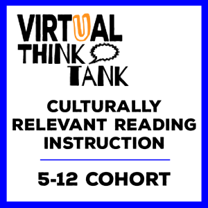 Virtual Think Tank – Design Reading Instruction that is Culturally Relevant, Rigorous, and Responsive, 5-12