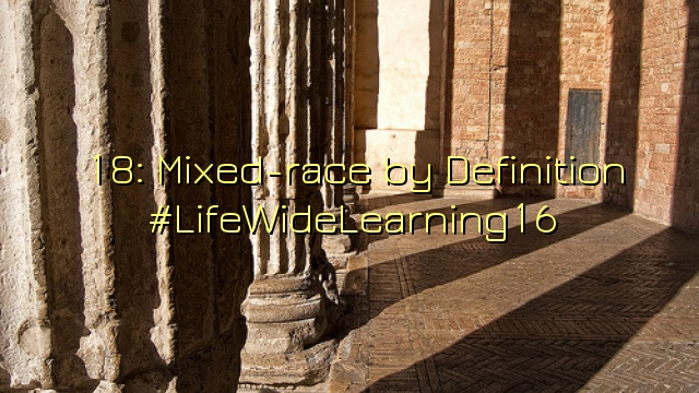 18: Mixed-race by Definition #LifeWideLearning16