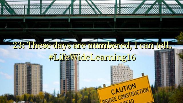 23: These days are numbered, I can tell. #LifeWideLearning16