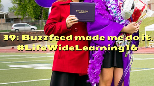 39: Buzzfeed made me do it. #LifeWideLearning16