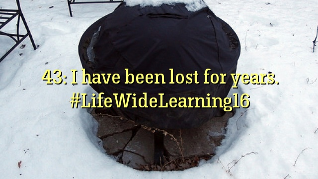 43: I have been lost for years. #LifeWideLearning16