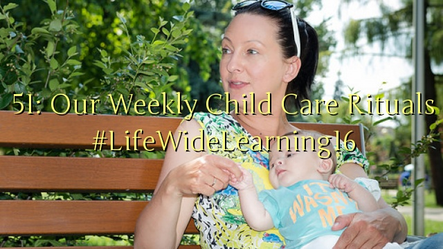 51: Our Weekly Child Care Rituals #LifeWideLearning16
