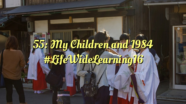 55: My Children and 1984 #LifeWideLearning16