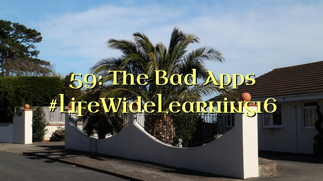 59: The Bad Apps #LifeWideLearning16