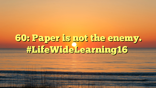 60: Paper is not the enemy. #LifeWideLearning16