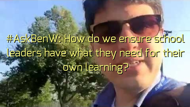 #AskBenW: How do we ensure school leaders have what they need for their own learning?