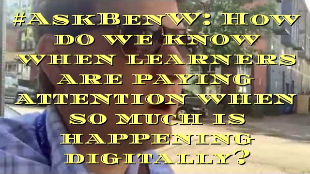 #AskBenW: How do we know when learners are paying attention when so much is happening digitally?