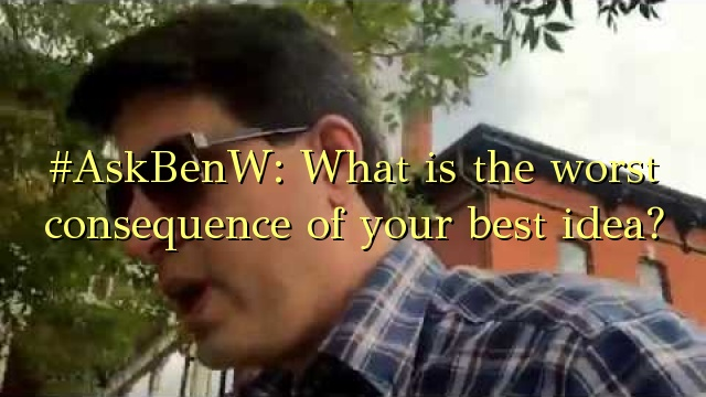 #AskBenW: What is the worst consequence of your best idea?