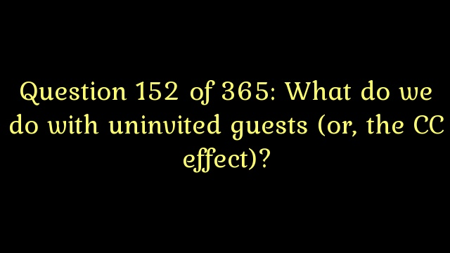 Question 152 of 365: What do we do with uninvited guests (or, the CC effect)?