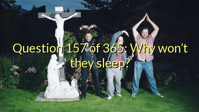 Question 157 of 365: Why won't they sleep?