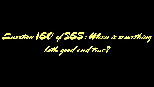 Question 160 of 365: When is something both good and true?