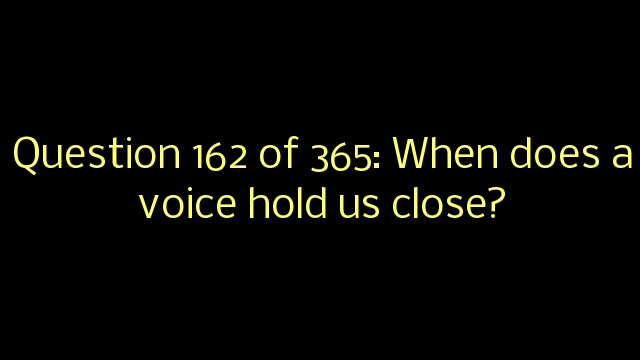 Question 162 of 365: When does a voice hold us close?