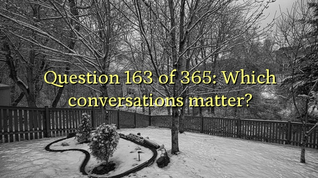 Question 163 of 365: Which conversations matter?