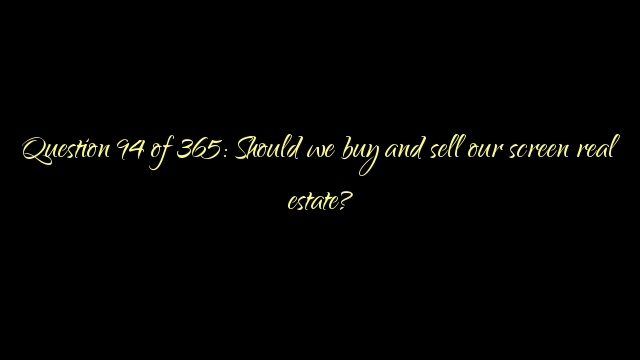 Question 94 of 365: Should we buy and sell our screen real estate?