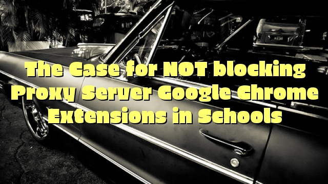 The Case for NOT blocking Proxy Server Google Chrome Extensions in Schools