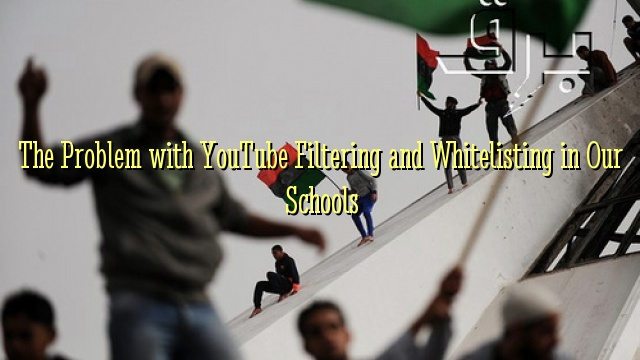 The Problem with YouTube Filtering and Whitelisting in Our Schools