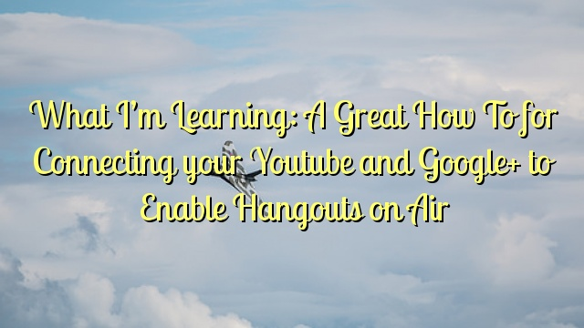 What I'm Learning: A Great How To for Connecting your Youtube and Google+ to Enable Hangouts on Air