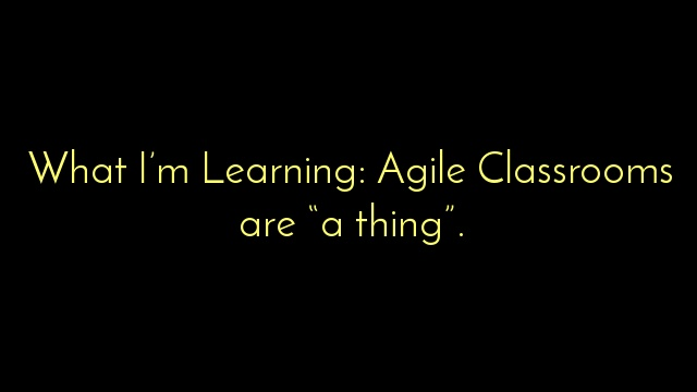 "What I'm Learning: Agile Classrooms are ""a thing""."