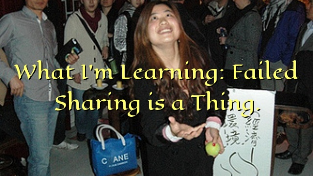 What I'm Learning: Failed Sharing is a Thing.