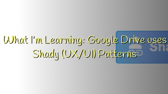 What I'm Learning: Google Drive uses Shady (UX/UI) Patterns