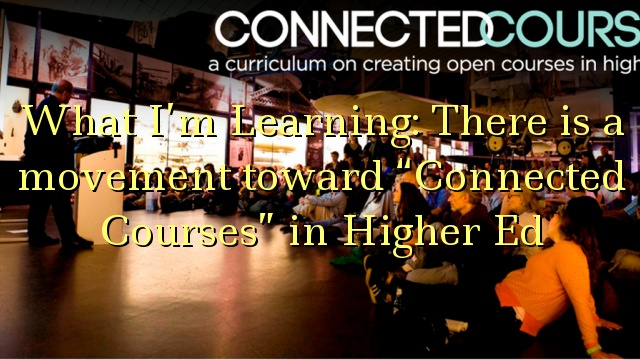 "What I'm Learning: There is a movement toward ""Connected Courses"" in Higher Ed"