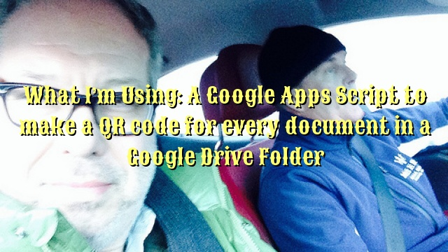 What I'm Using: A Google Apps Script to make a QR code for every document in a Google Drive Folder