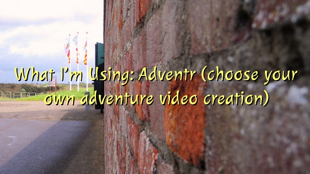 What I'm Using: Adventr (choose your own adventure video creation)