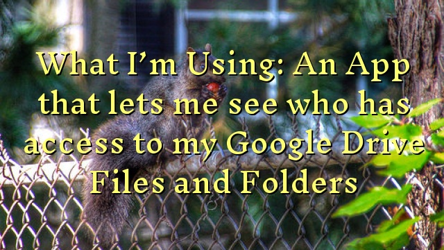 What I'm Using: An App that lets me see who has access to my Google Drive Files and Folders